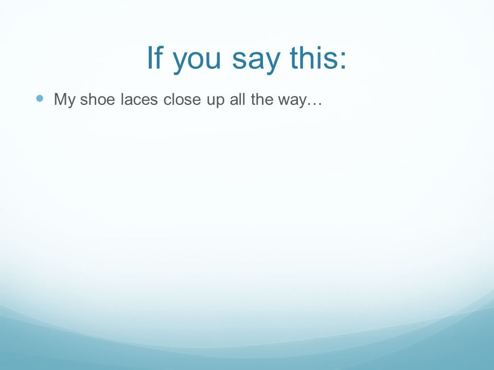 If you say this: My shoe laces close up all the way…