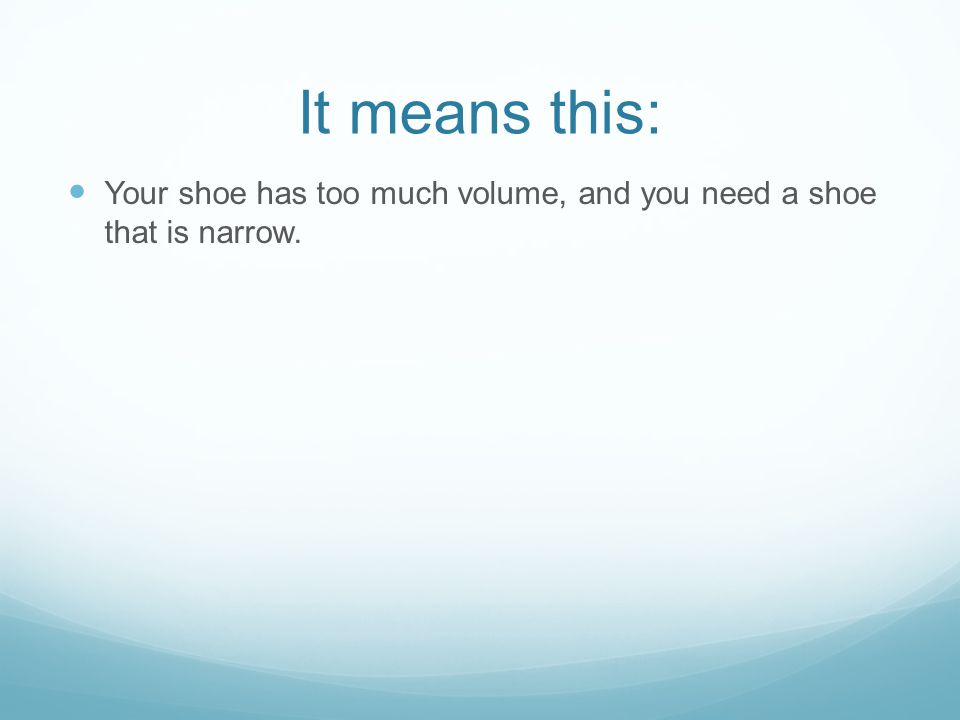 It means this: Your shoe has too much volume, and you need a shoe that is narrow.