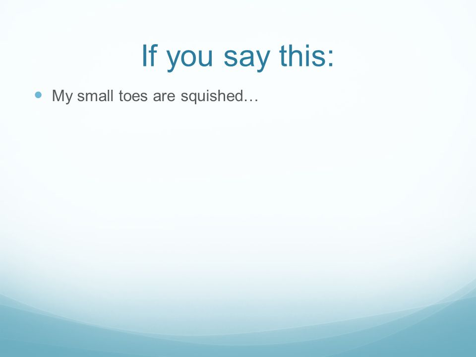 If you say this: My small toes are squished…