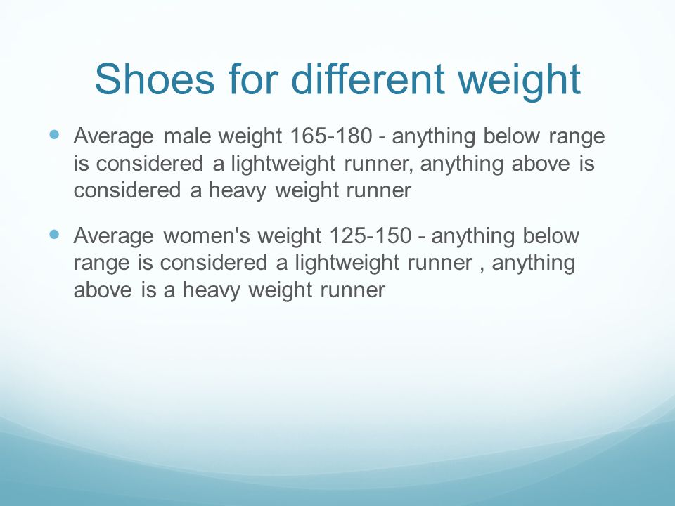 Shoes for different weight Average male weight 165-180 - anything below range is considered a lightweight runner, anything above is considered a heavy weight runner Average women s weight 125-150 - anything below range is considered a lightweight runner, anything above is a heavy weight runner