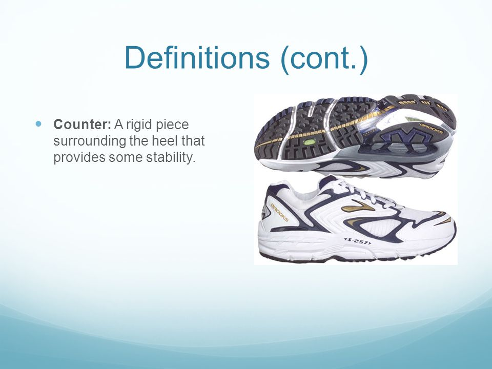 Definitions (cont.) Counter: A rigid piece surrounding the heel that provides some stability.