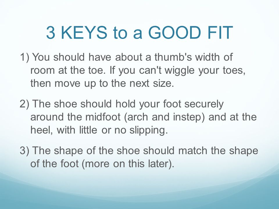 3 KEYS to a GOOD FIT 1) You should have about a thumb s width of room at the toe.