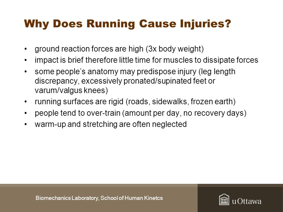 Biomechanics Laboratory, School of Human Kinetcs Why Does Running Cause Injuries? ground reaction forces are high (3x body weight) impact is brief the