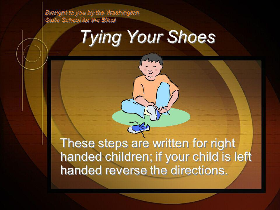 Tying Your Shoes These steps are written for right handed children; if your child is left handed reverse the directions.