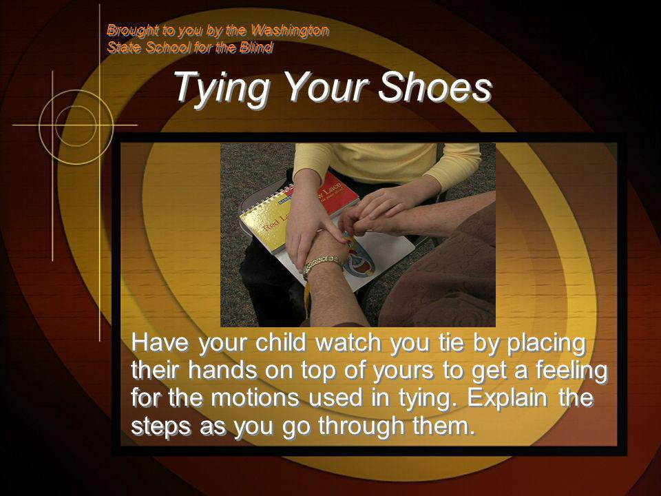 Tying Your Shoes Have your child watch you tie by placing their hands on top of yours to get a feeling for the motions used in tying.