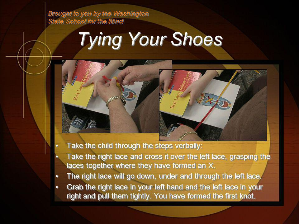 Tying Your Shoes Take the child through the steps verbally: Take the right lace and cross it over the left lace, grasping the laces together where they have formed an X.