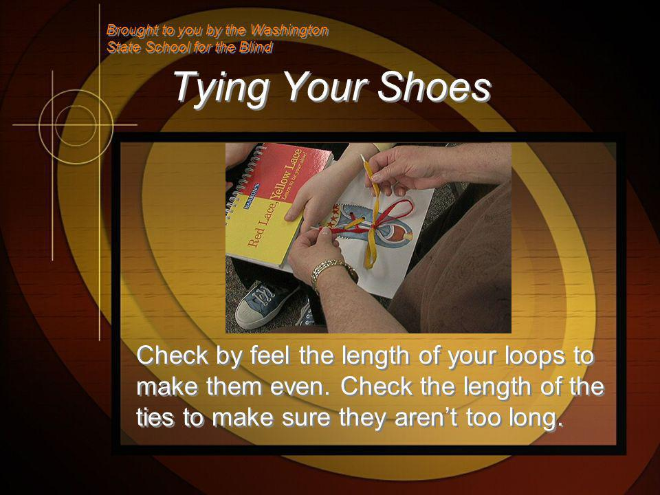 Tying Your Shoes Check by feel the length of your loops to make them even.