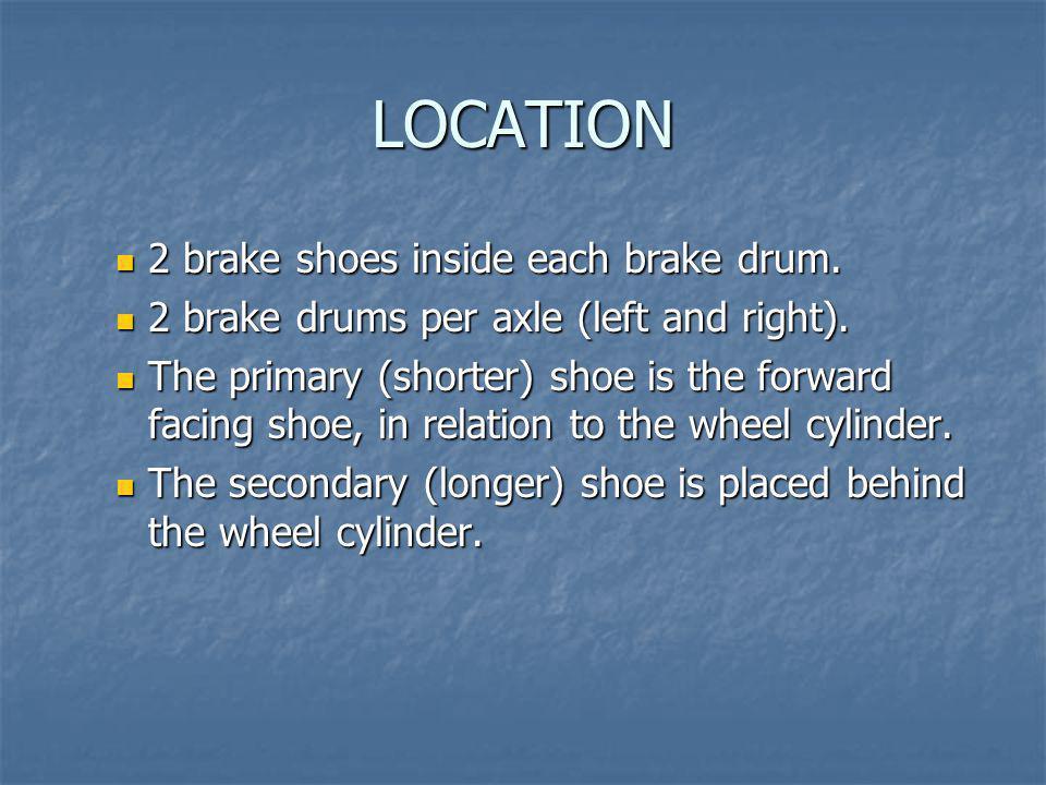 LOCATION 2 brake shoes inside each brake drum. 2 brake shoes inside each brake drum. 2 brake drums per axle (left and right). 2 brake drums per axle (