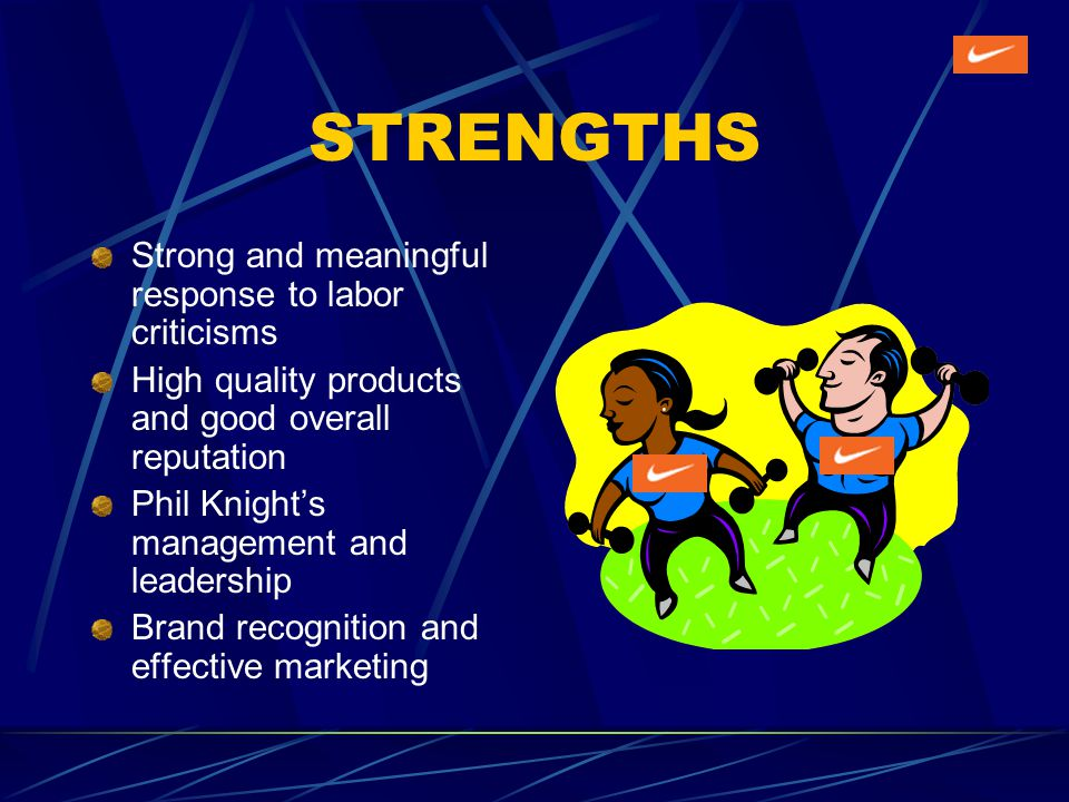 STRENGTHS Strong and meaningful response to labor criticisms High quality products and good overall reputation Phil Knights management and leadership Brand recognition and effective marketing