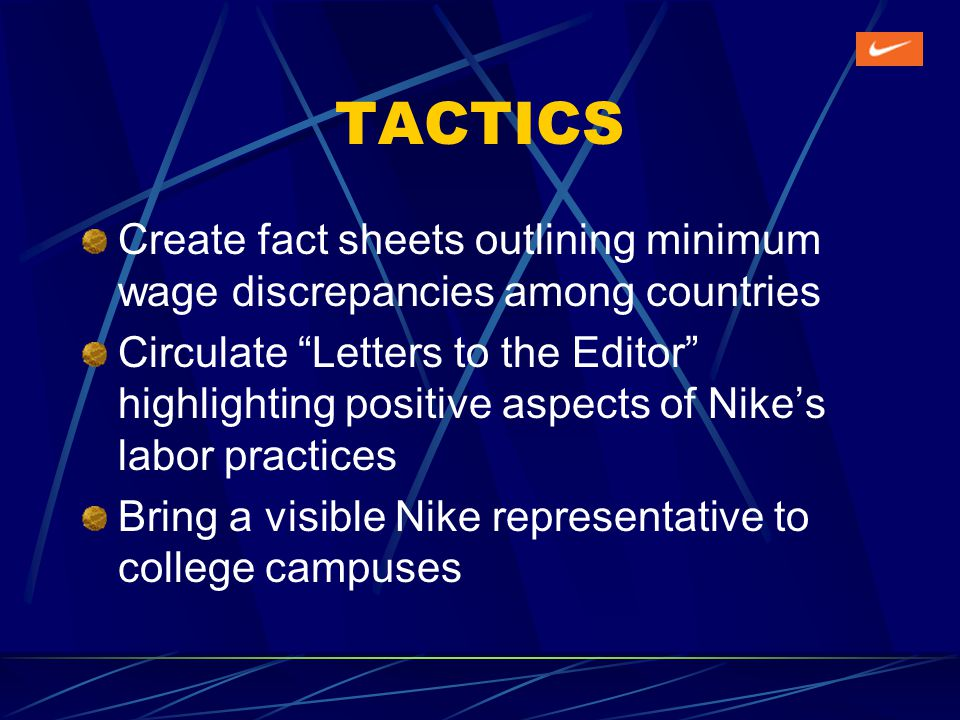 TACTICS Create fact sheets outlining minimum wage discrepancies among countries Circulate Letters to the Editor highlighting positive aspects of Nikes labor practices Bring a visible Nike representative to college campuses