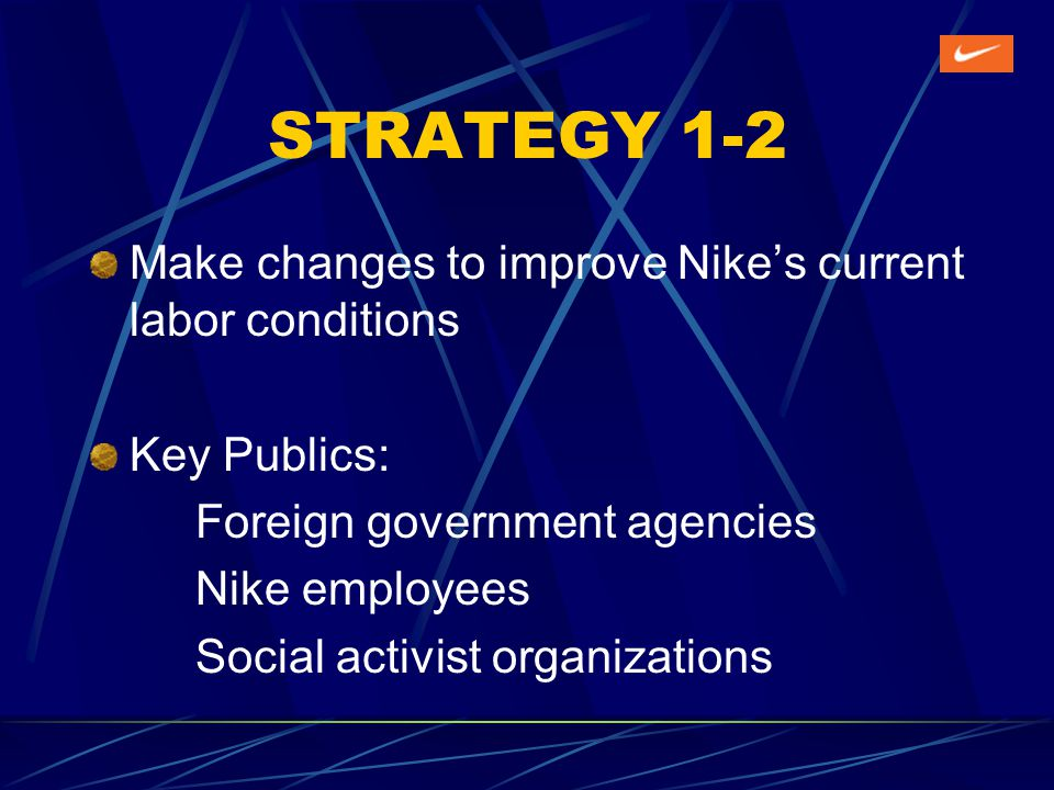 STRATEGY 1-2 Make changes to improve Nikes current labor conditions Key Publics: Foreign government agencies Nike employees Social activist organizations