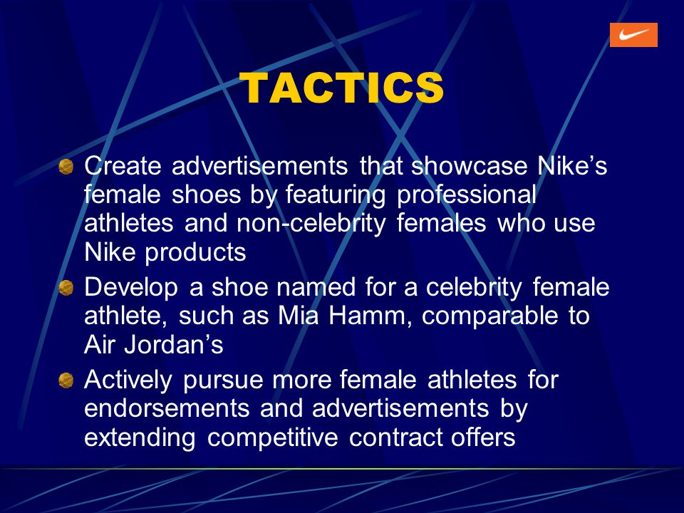 TACTICS Create advertisements that showcase Nikes female shoes by featuring professional athletes and non-celebrity females who use Nike products Develop a shoe named for a celebrity female athlete, such as Mia Hamm, comparable to Air Jordans Actively pursue more female athletes for endorsements and advertisements by extending competitive contract offers