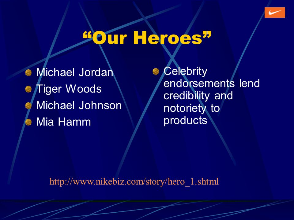 Our Heroes Michael Jordan Tiger Woods Michael Johnson Mia Hamm Celebrity endorsements lend credibility and notoriety to products http://www.nikebiz.com/story/hero_1.shtml