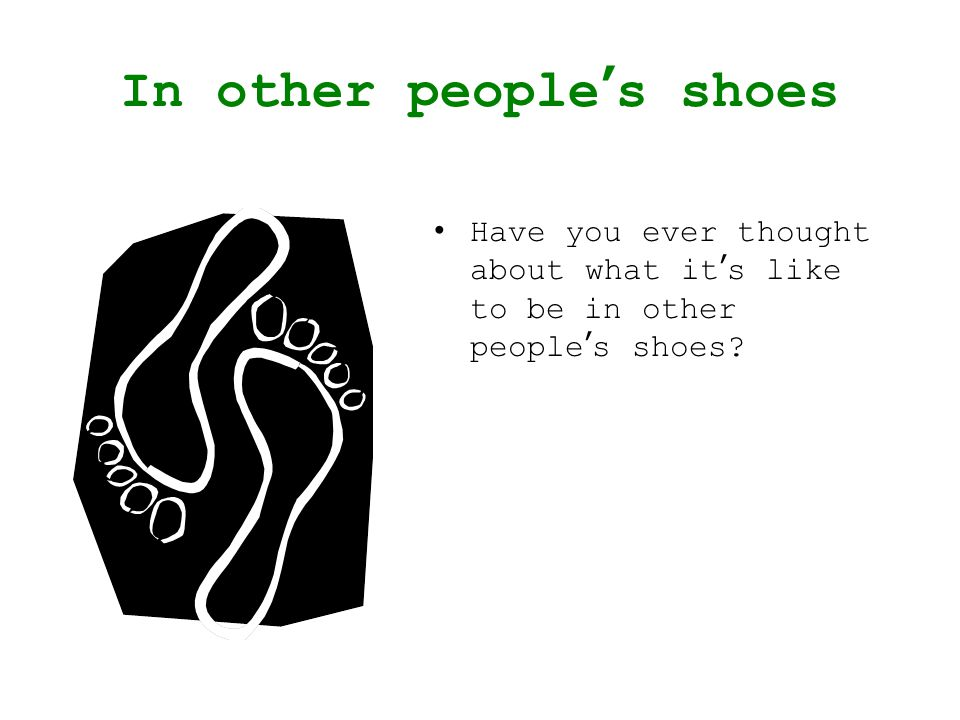 In other peoples shoes Have you ever thought about what its like to be in other peoples shoes?