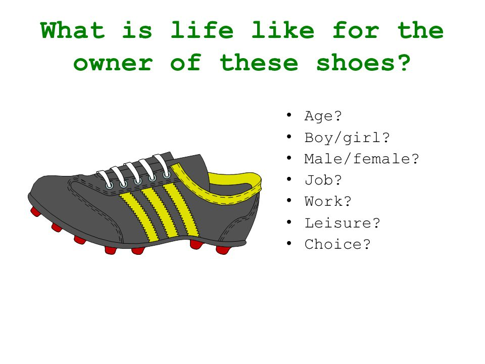 What is life like for the owner of these shoes? Age? Boy/girl? Male/female? Job? Work? Leisure? Choice?