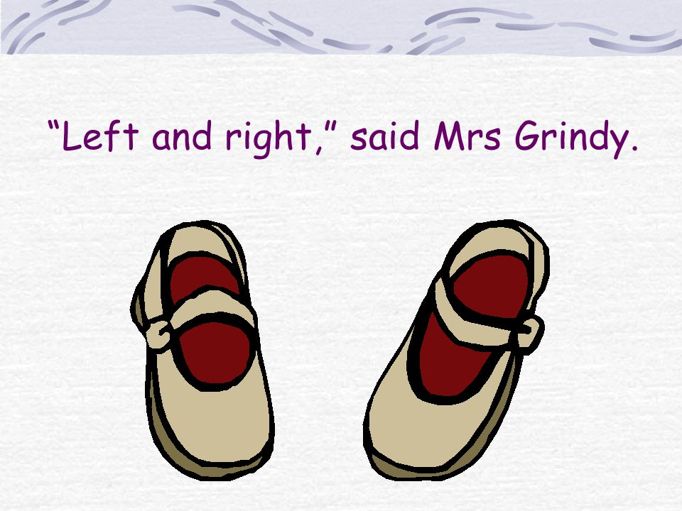Left and right, said Mrs Grindy.