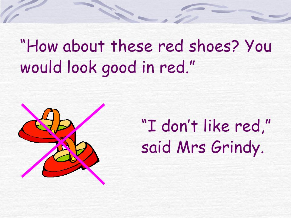 How about these red shoes You would look good in red. I dont like red, said Mrs Grindy.