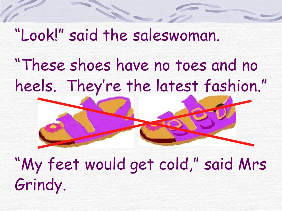 Look. said the saleswoman. These shoes have no toes and no heels.