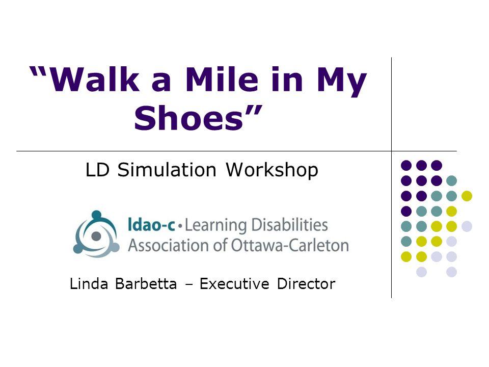 Walk a Mile in My Shoes LD Simulation Workshop Linda Barbetta – Executive Director