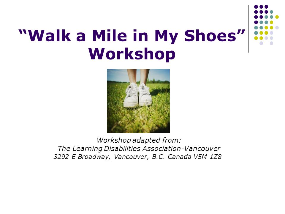 Walk a Mile in My Shoes Workshop Workshop adapted from: The Learning Disabilities Association-Vancouver 3292 E Broadway, Vancouver, B.C.