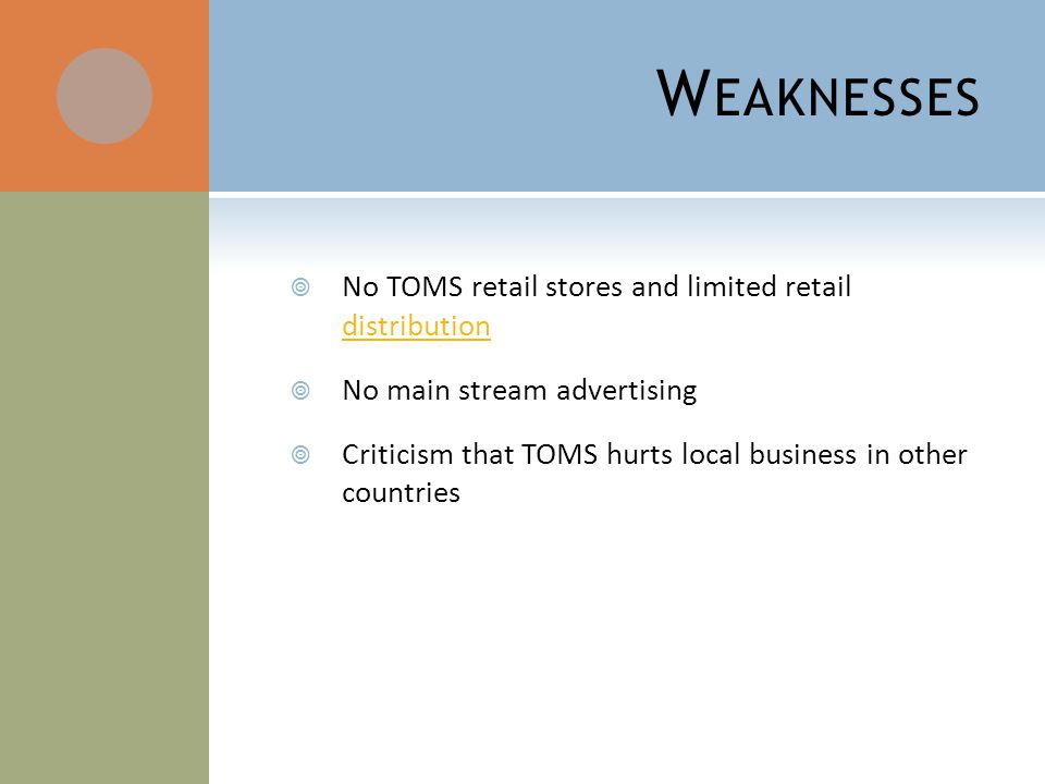 W EAKNESSES No TOMS retail stores and limited retail distribution distribution No main stream advertising Criticism that TOMS hurts local business in other countries