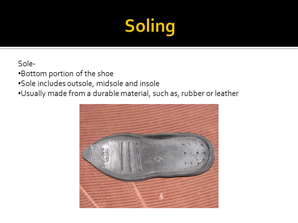 Sole- Bottom portion of the shoe Sole includes outsole, midsole and insole Usually made from a durable material, such as, rubber or leather