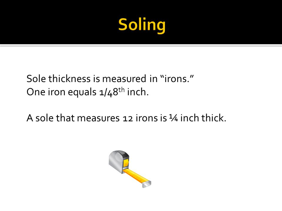 Sole thickness is measured in irons. One iron equals 1/48 th inch. A sole that measures 12 irons is ¼ inch thick.
