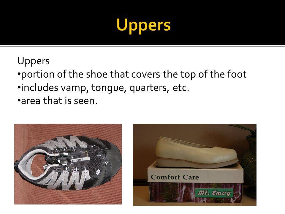 Uppers portion of the shoe that covers the top of the foot includes vamp, tongue, quarters, etc.