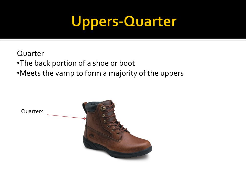 Quarter The back portion of a shoe or boot Meets the vamp to form a majority of the uppers Quarters