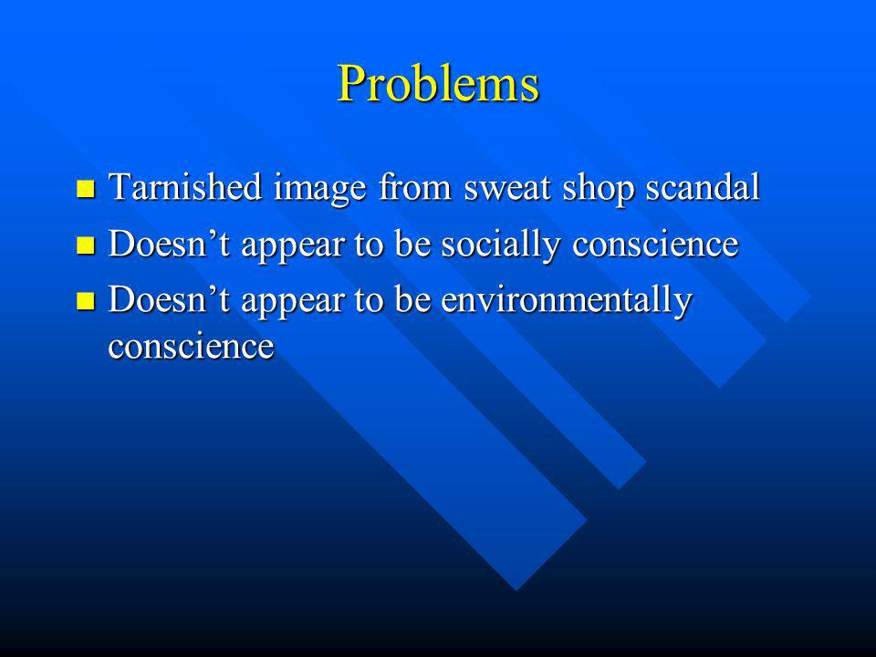 Problems Tarnished image from sweat shop scandal Tarnished image from sweat shop scandal Doesnt appear to be socially conscience Doesnt appear to be socially conscience Doesnt appear to be environmentally conscience Doesnt appear to be environmentally conscience