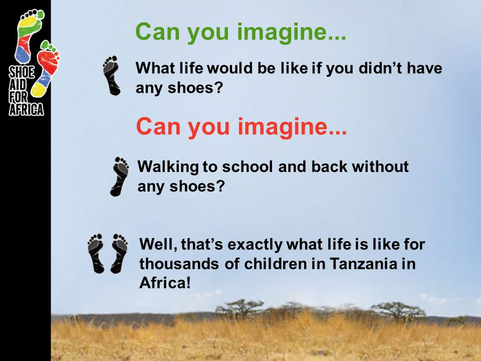 Can you imagine... What life would be like if you didnt have any shoes? Can you imagine... Walking to school and back without any shoes? Well, thats e