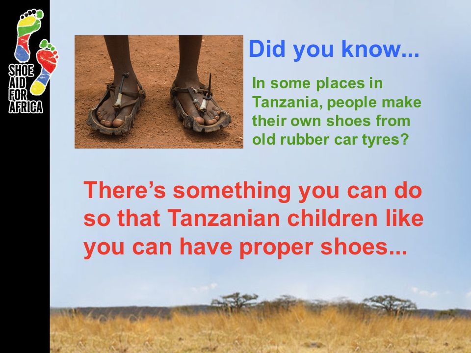 Did you know... In some places in Tanzania, people make their own shoes from old rubber car tyres? Theres something you can do so that Tanzanian child