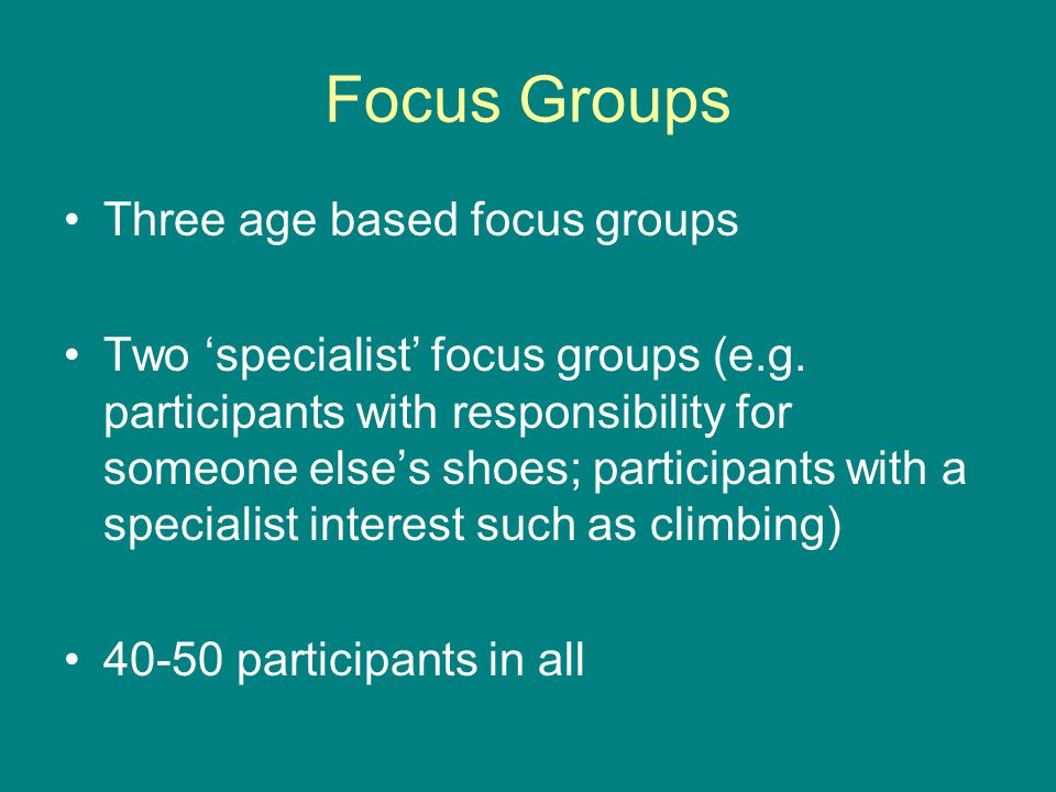 Focus Groups Three age based focus groups Two specialist focus groups (e.g.