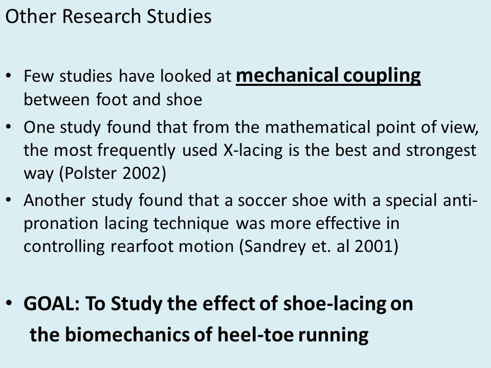 Other Research Studies Few studies have looked at mechanical coupling between foot and shoe One study found that from the mathematical point of view, the most frequently used X-lacing is the best and strongest way (Polster 2002) Another study found that a soccer shoe with a special anti- pronation lacing technique was more effective in controlling rearfoot motion (Sandrey et.