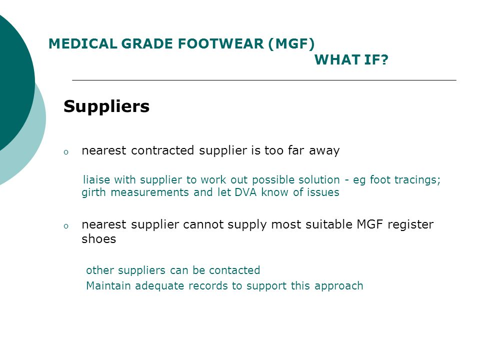 MEDICAL GRADE FOOTWEAR (MGF) COMPLICATIONS & DIFFICULTIES What to do when: Footwear provided is not suitable the Veteran should: NOT sign the voucher