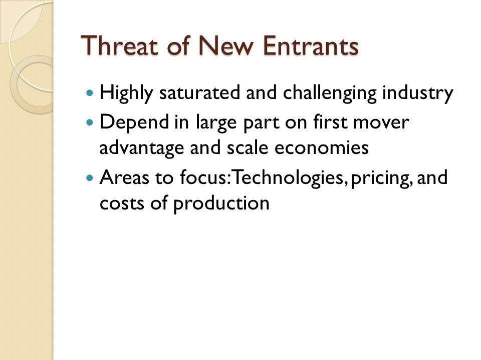 Threat of New Entrants Highly saturated and challenging industry Depend in large part on first mover advantage and scale economies Areas to focus: Tec