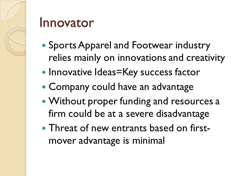 Innovator Sports Apparel and Footwear industry relies mainly on innovations and creativity Innovative Ideas=Key success factor Company could have an a