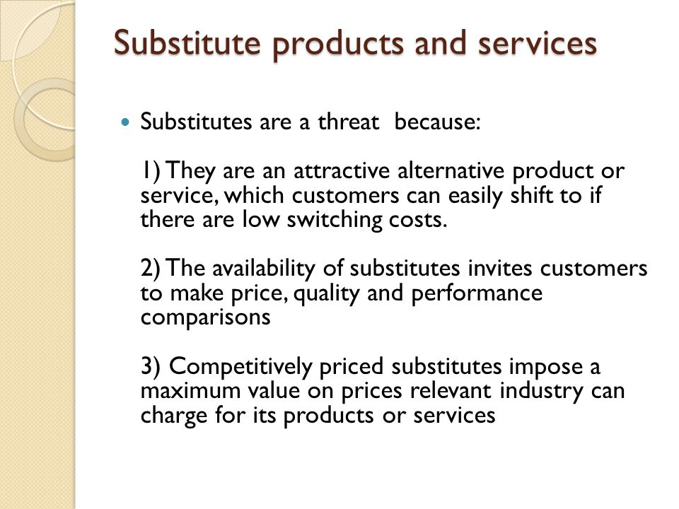 Substitute products and services Substitutes are a threat because: 1) They are an attractive alternative product or service, which customers can easil