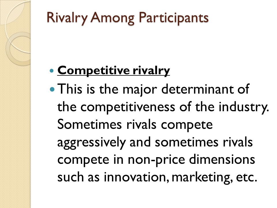 Rivalry Among Participants Competitive rivalry This is the major determinant of the competitiveness of the industry. Sometimes rivals compete aggressi