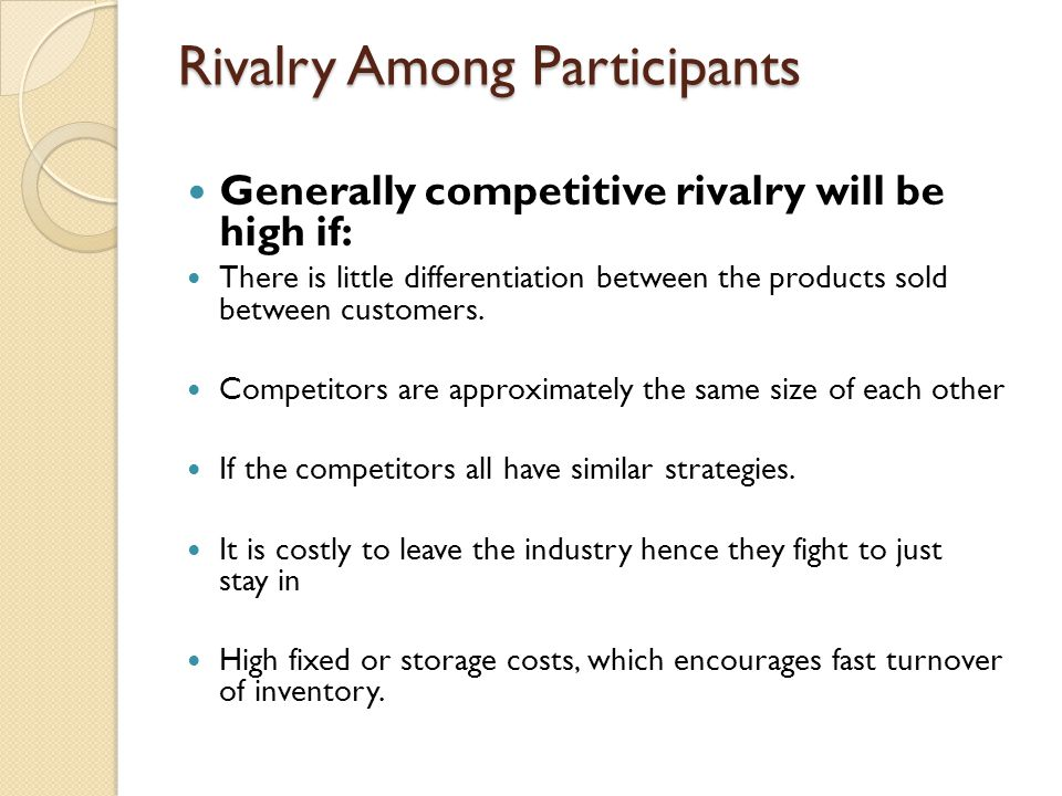 Rivalry Among Participants Generally competitive rivalry will be high if: There is little differentiation between the products sold between customers.