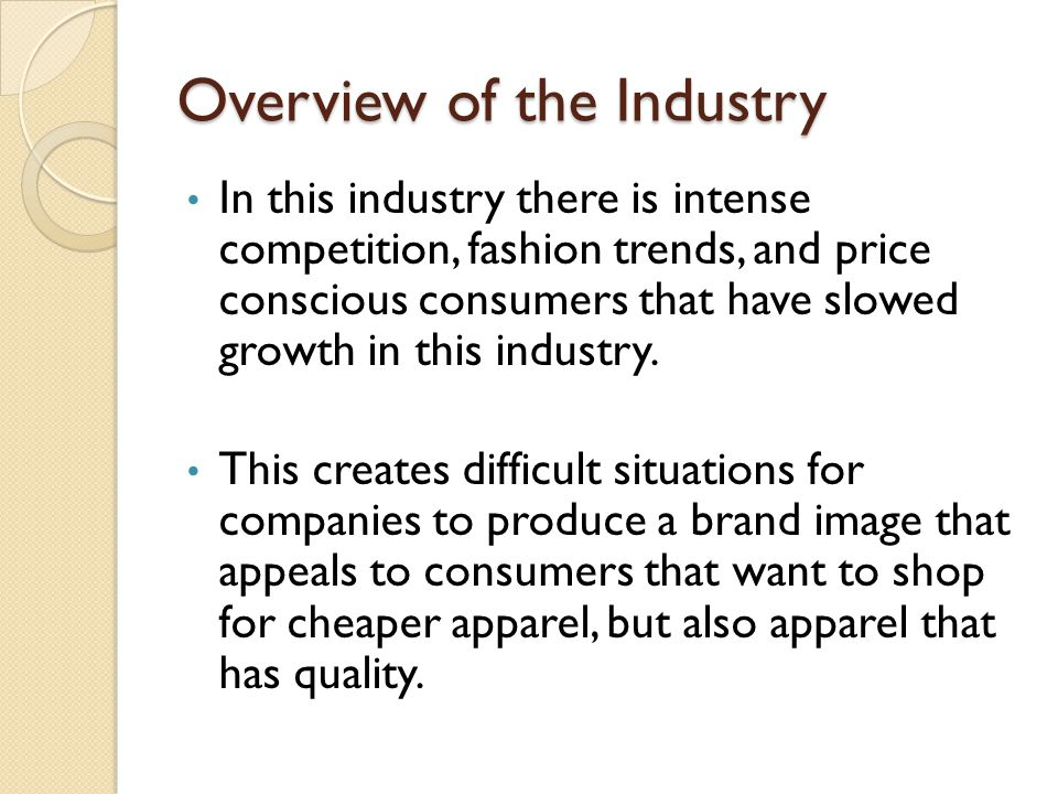 Overview of the Industry In this industry there is intense competition, fashion trends, and price conscious consumers that have slowed growth in this