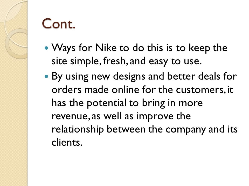 Cont. Ways for Nike to do this is to keep the site simple, fresh, and easy to use. By using new designs and better deals for orders made online for th