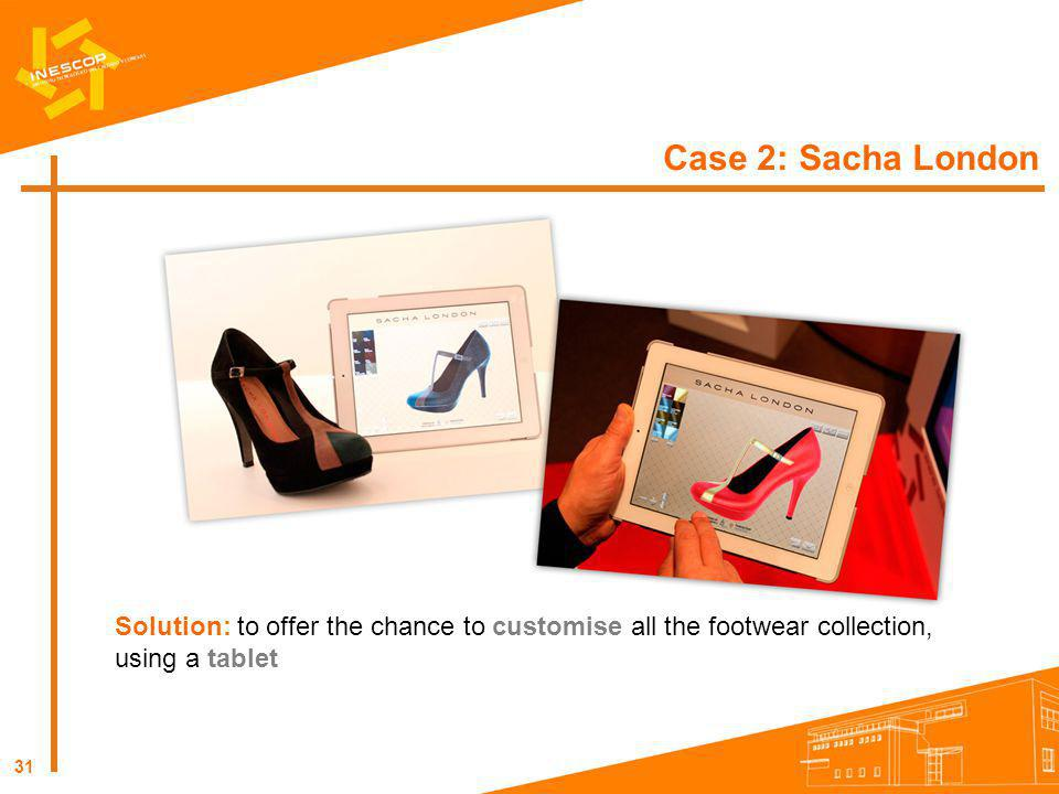 31 Case 2: Sacha London Solution: to offer the chance to customise all the footwear collection, using a tablet