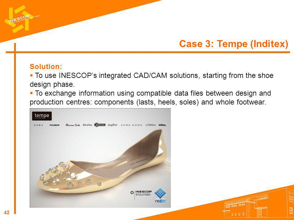 42 Case 3: Tempe (Inditex) Solution: To use INESCOPs integrated CAD/CAM solutions, starting from the shoe design phase. To exchange information using