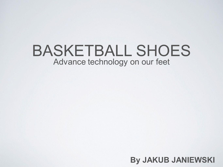 BASKETBALL SHOES Advance technology on our feet By JAKUB JANIEWSKI