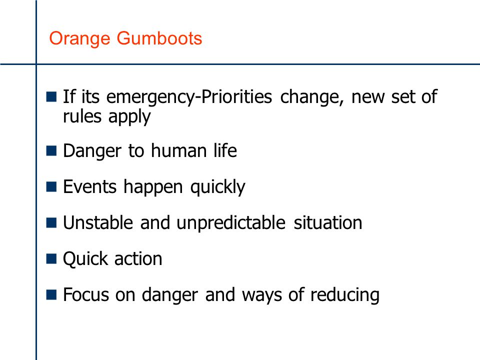 Orange Gumboots n If its emergency-Priorities change, new set of rules apply n Danger to human life n Events happen quickly n Unstable and unpredictable situation n Quick action n Focus on danger and ways of reducing