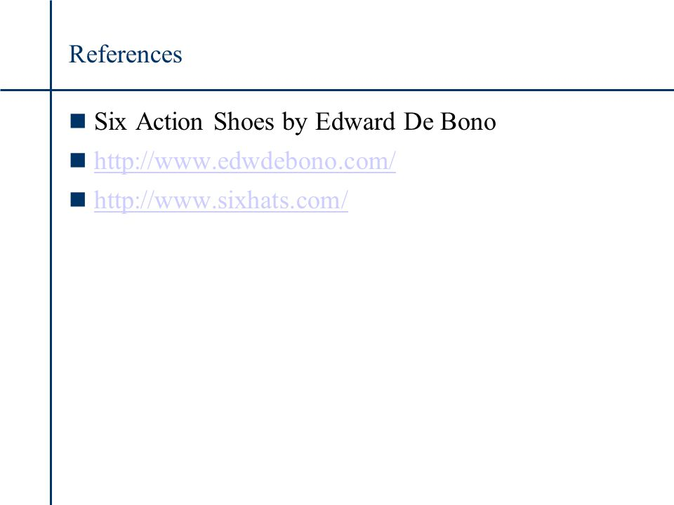 References n Six Action Shoes by Edward De Bono n http://www.edwdebono.com/ http://www.edwdebono.com/ n http://www.sixhats.com/ http://www.sixhats.com/