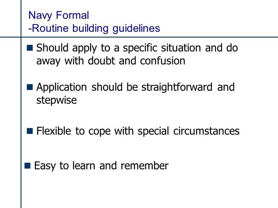 Navy Formal -Routine building guidelines n Should apply to a specific situation and do away with doubt and confusion n Application should be straightforward and stepwise n Flexible to cope with special circumstances n Easy to learn and remember