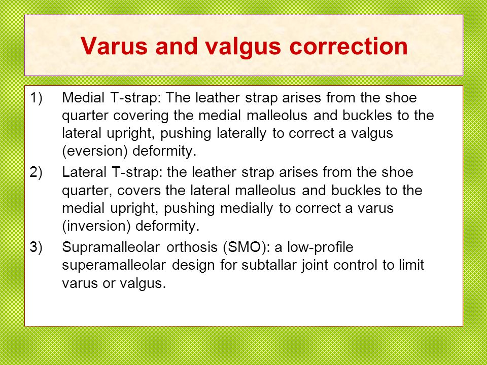 Varus and valgus correction 1)Medial T-strap: The leather strap arises from the shoe quarter covering the medial malleolus and buckles to the lateral