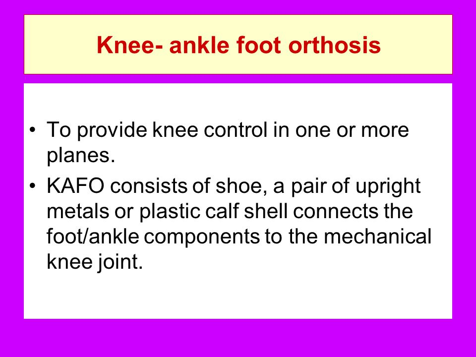 Knee- ankle foot orthosis To provide knee control in one or more planes. KAFO consists of shoe, a pair of upright metals or plastic calf shell connect